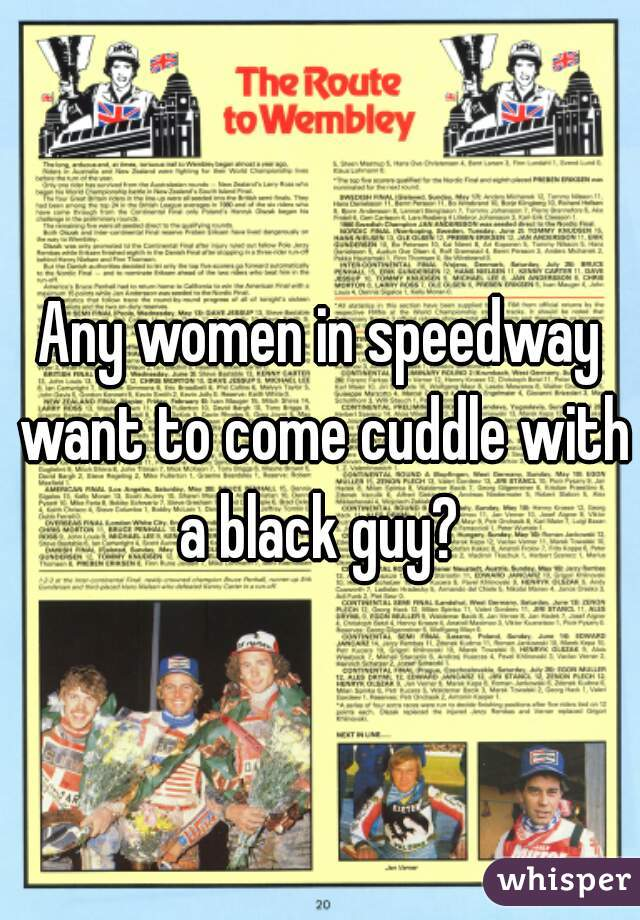 Any women in speedway want to come cuddle with a black guy?