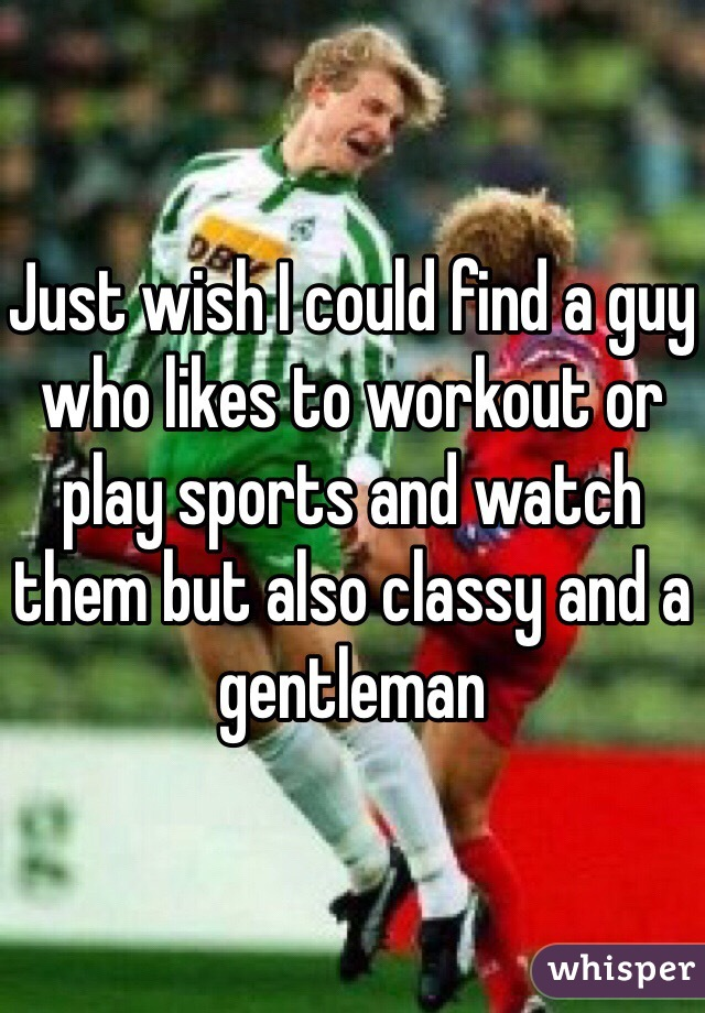 Just wish I could find a guy who likes to workout or play sports and watch them but also classy and a gentleman