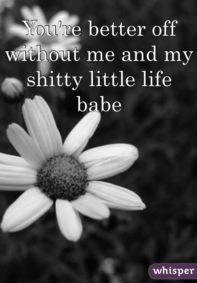 You're better off without me and my shitty little life babe