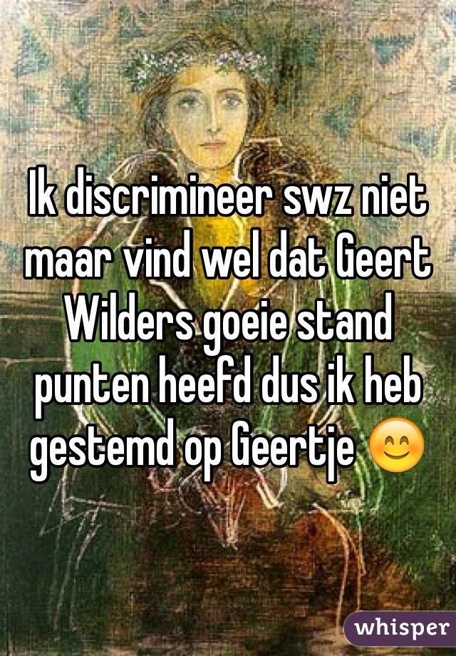 Ik discrimineer swz niet maar vind wel dat Geert Wilders goeie stand punten heefd dus ik heb gestemd op Geertje 😊