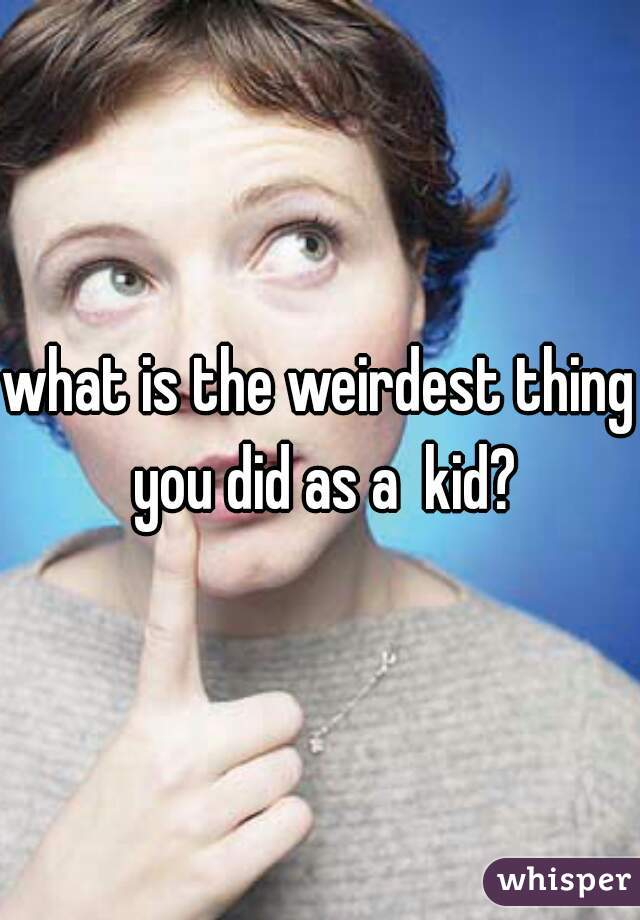 what is the weirdest thing you did as a  kid?