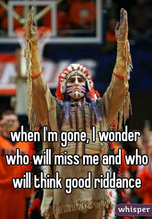 when I'm gone, I wonder who will miss me and who will think good riddance
