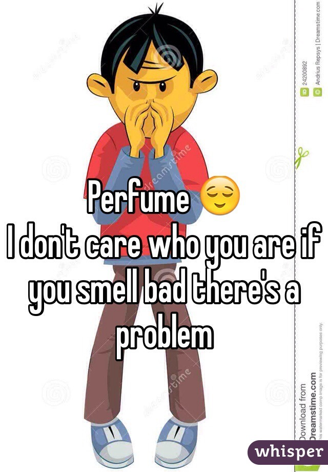 Perfume 😌  I don't care who you are if you smell bad there's a problem
