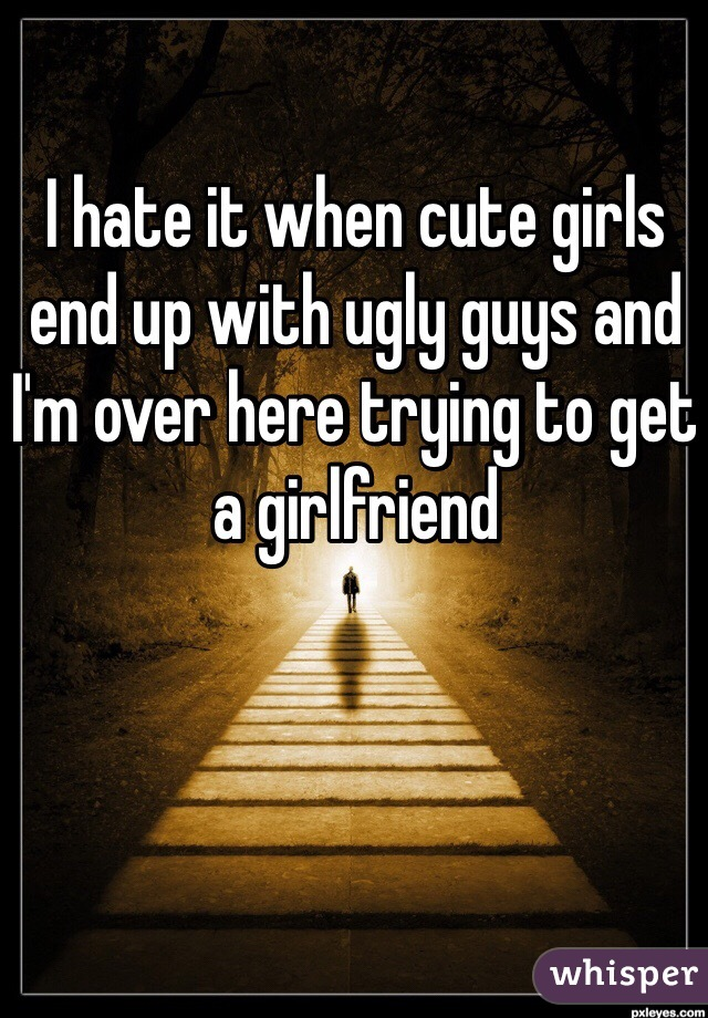 I hate it when cute girls end up with ugly guys and I'm over here trying to get a girlfriend