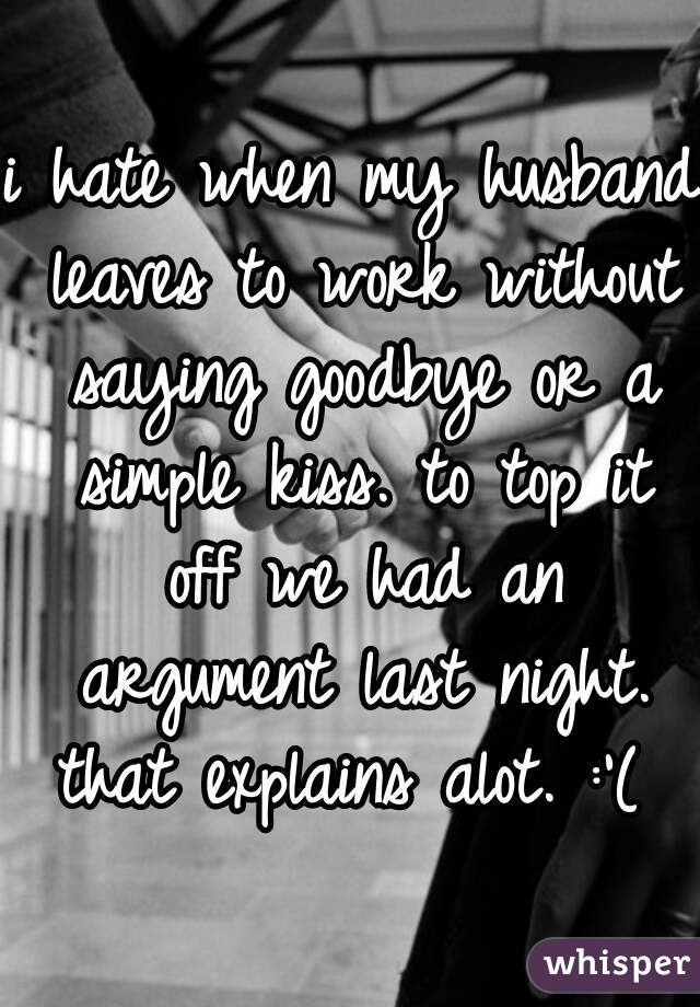 i hate when my husband leaves to work without saying goodbye or a simple kiss. to top it off we had an argument last night. that explains alot. :'(