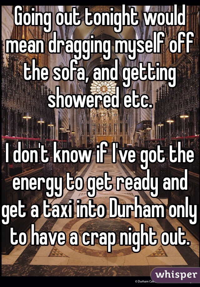 Going out tonight would mean dragging myself off the sofa, and getting showered etc.  I don't know if I've got the energy to get ready and get a taxi into Durham only to have a crap night out.