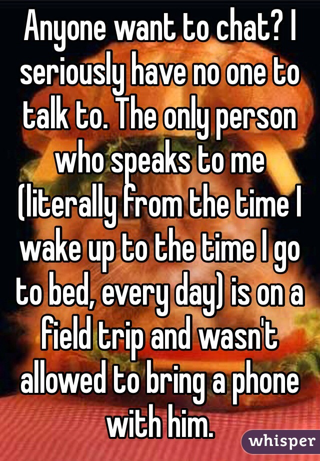 Anyone want to chat? I seriously have no one to talk to. The only person who speaks to me (literally from the time I wake up to the time I go to bed, every day) is on a field trip and wasn't allowed to bring a phone with him.