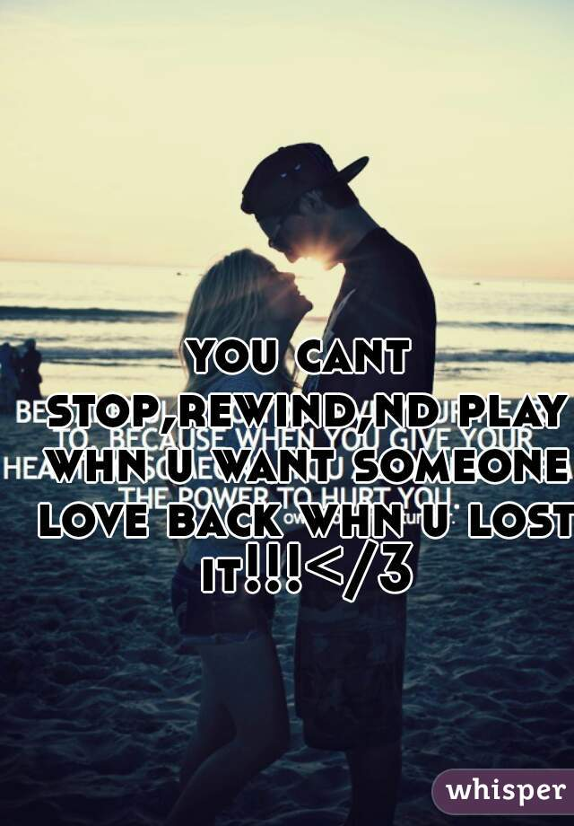 you cant stop,rewind,nd play whn u want someone love back whn u lost it!!!</3