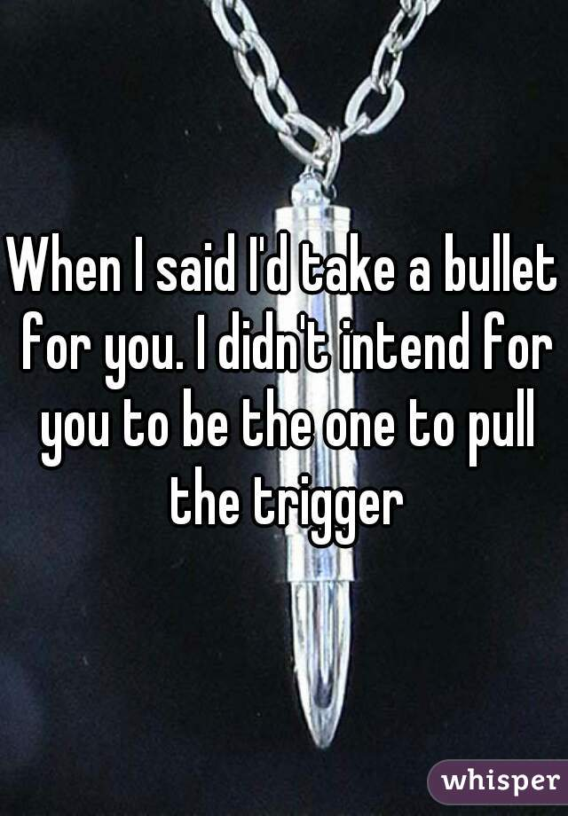 When I said I'd take a bullet for you. I didn't intend for you to be the one to pull the trigger