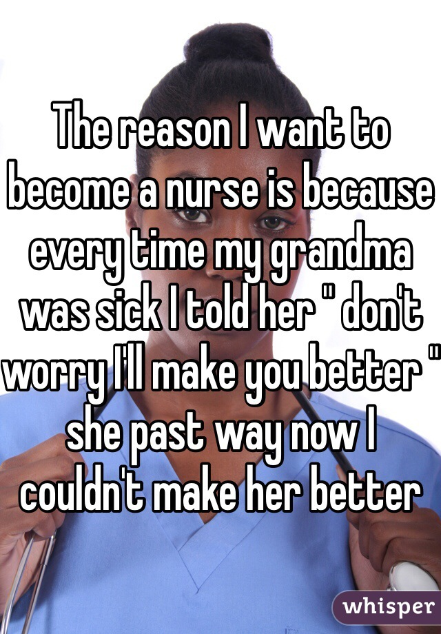 """The reason I want to become a nurse is because every time my grandma was sick I told her """" don't worry I'll make you better """" she past way now I couldn't make her better"""
