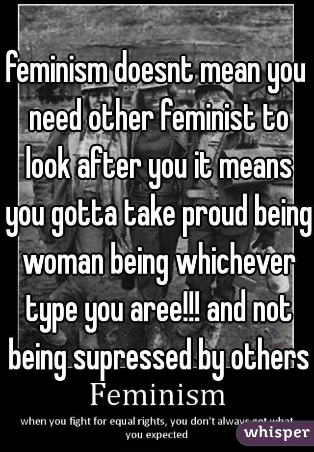 feminism doesnt mean you need other feminist to look after you it means you gotta take proud being woman being whichever type you aree!!! and not being supressed by others