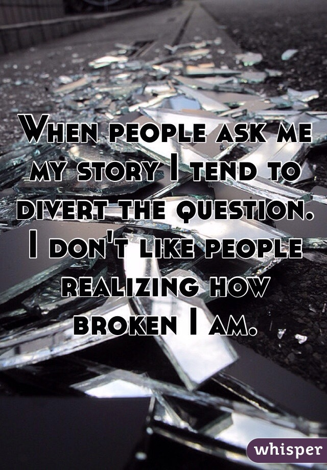 When people ask me my story I tend to divert the question. I don't like people realizing how broken I am.