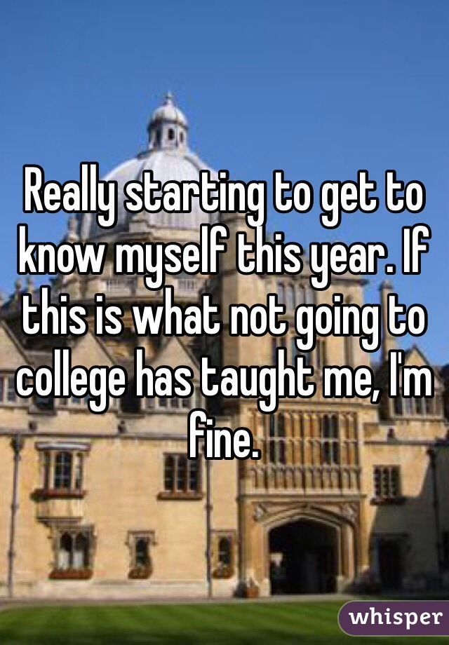 Really starting to get to know myself this year. If this is what not going to college has taught me, I'm fine.