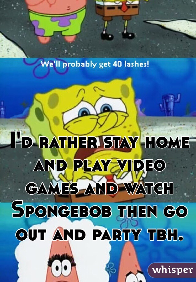 I'd rather stay home and play video games and watch Spongebob then go out and party tbh.