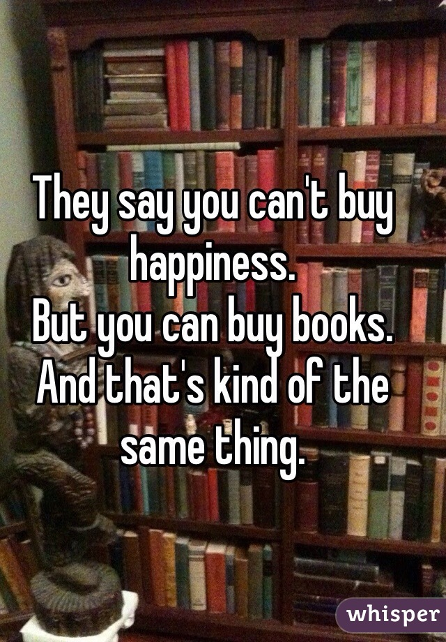 They say you can't buy happiness. But you can buy books. And that's kind of the same thing.