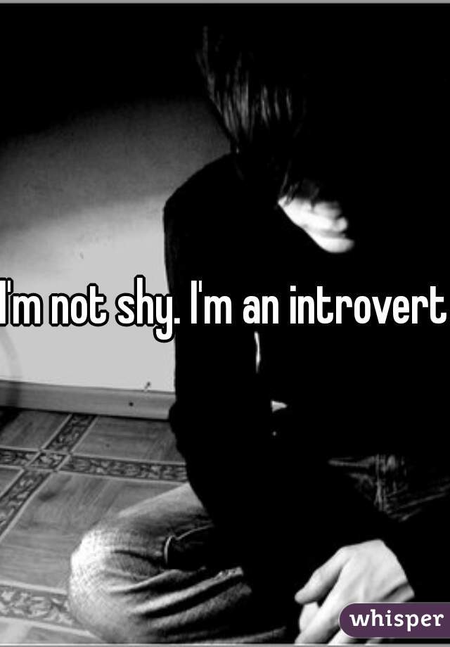 I'm not shy. I'm an introvert