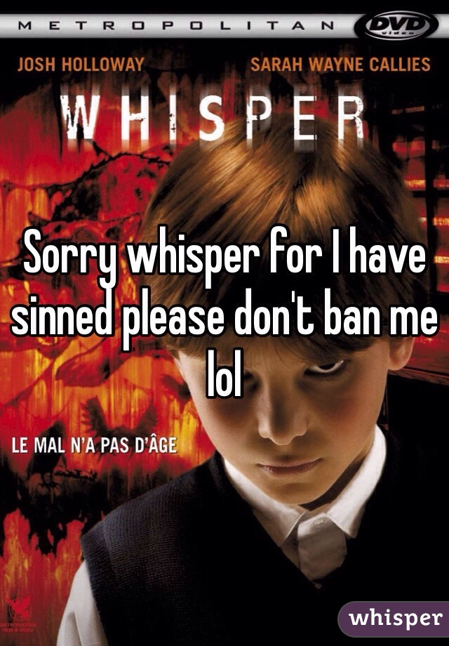 Sorry whisper for I have sinned please don't ban me lol