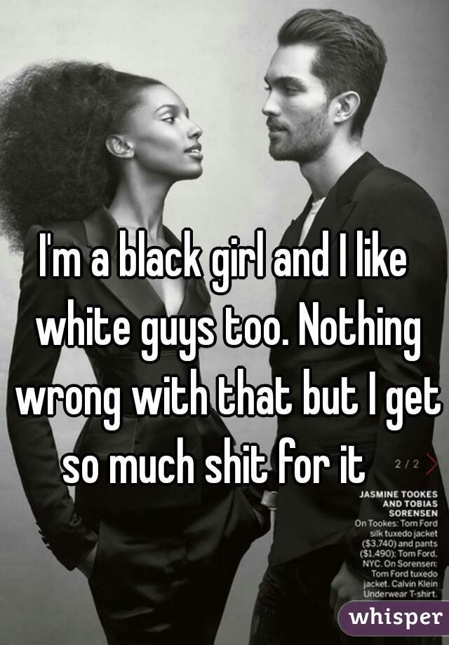 I'm a black girl and I like white guys too. Nothing wrong with that but I get so much shit for it