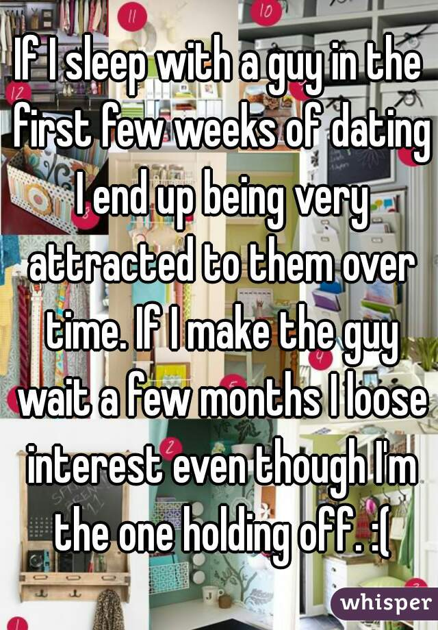 If I sleep with a guy in the first few weeks of dating I end up being very attracted to them over time. If I make the guy wait a few months I loose interest even though I'm the one holding off. :(