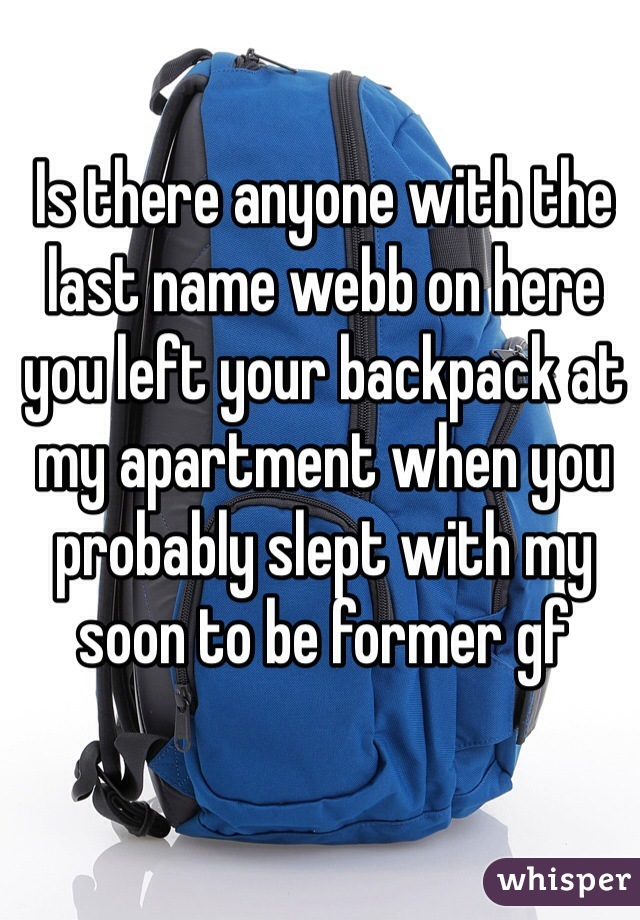 Is there anyone with the last name webb on here you left your backpack at my apartment when you probably slept with my soon to be former gf