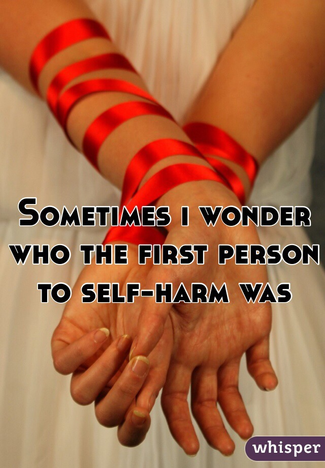 Sometimes i wonder who the first person to self-harm was
