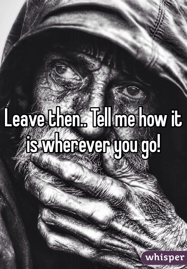Leave then.. Tell me how it is wherever you go!