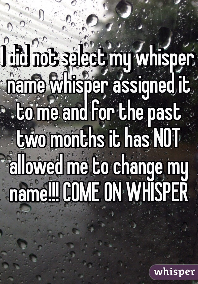I did not select my whisper name whisper assigned it to me and for the past two months it has NOT allowed me to change my name!!! COME ON WHISPER