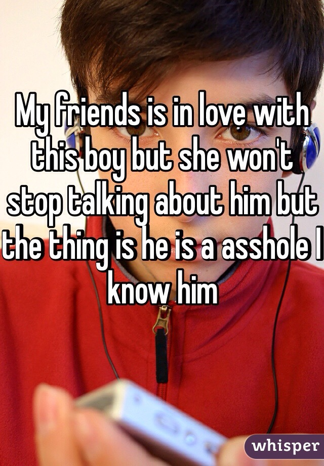 My friends is in love with this boy but she won't stop talking about him but the thing is he is a asshole I know him