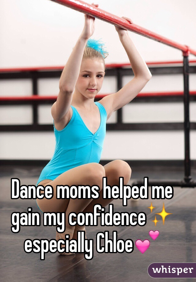 Dance moms helped me gain my confidence✨ especially Chloe💕