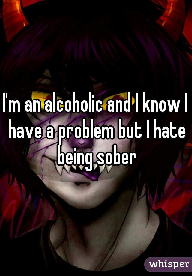 I'm an alcoholic and I know I have a problem but I hate being sober