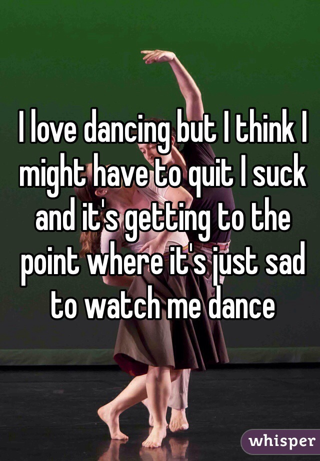 I love dancing but I think I might have to quit I suck and it's getting to the point where it's just sad to watch me dance