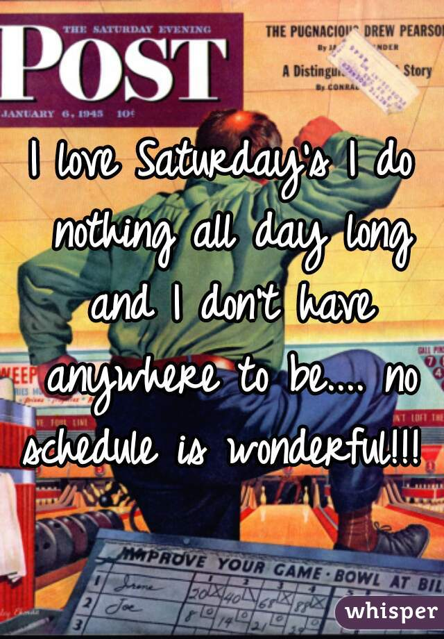 I love Saturday's I do nothing all day long and I don't have anywhere to be.... no schedule is wonderful!!!