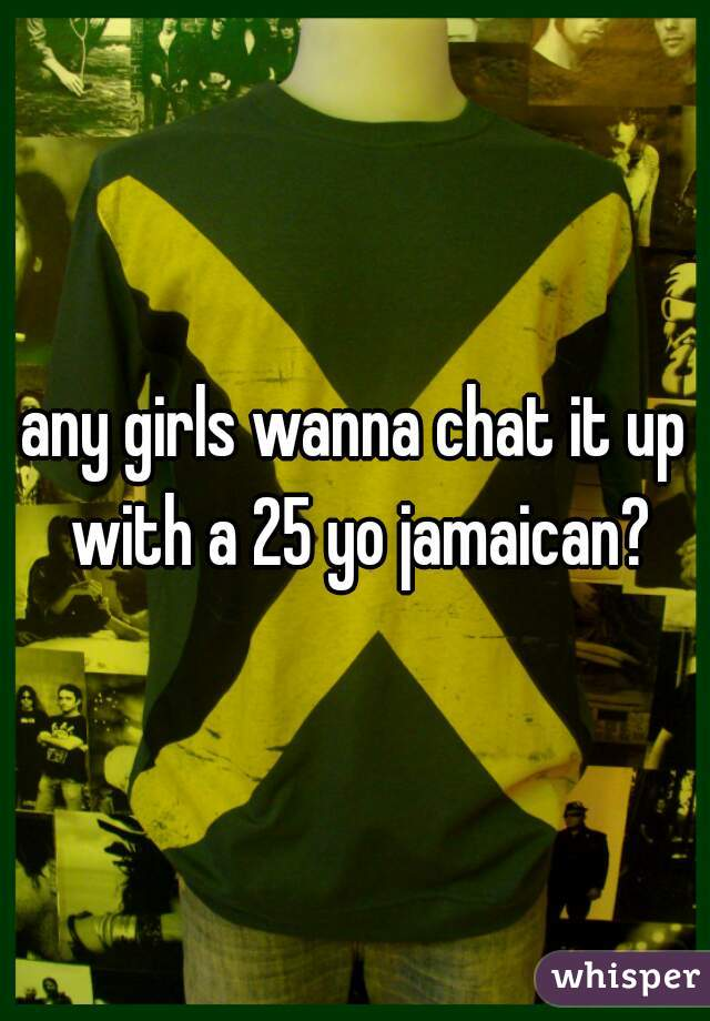 any girls wanna chat it up with a 25 yo jamaican?
