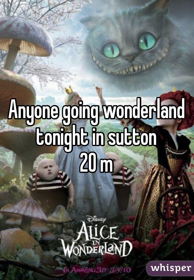 Anyone going wonderland tonight in sutton  20 m