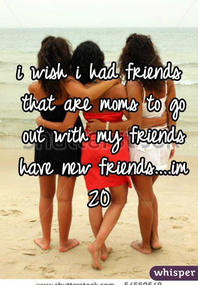 i wish i had friends that are moms to go out with my friends have new friends....im 20