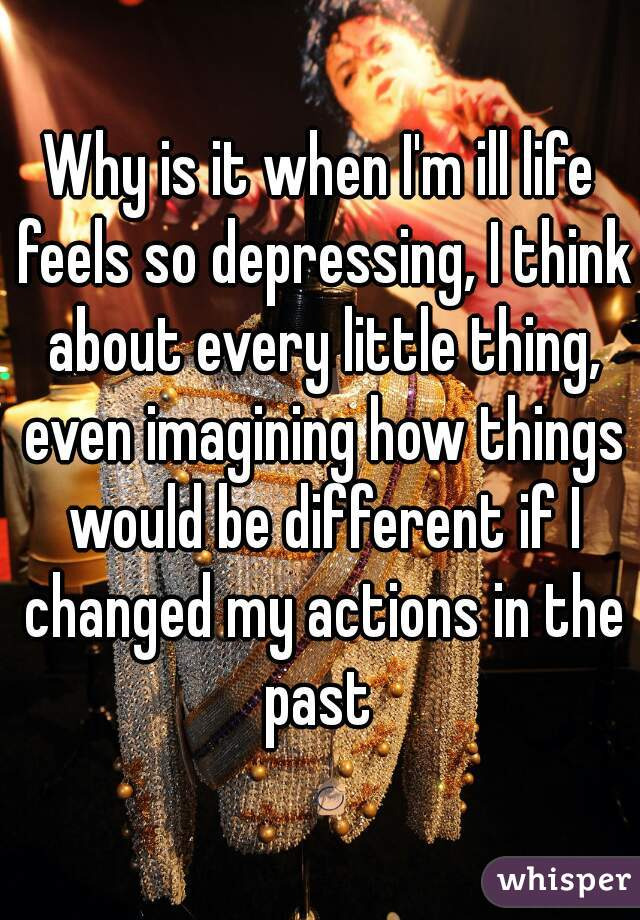 Why is it when I'm ill life feels so depressing, I think about every little thing, even imagining how things would be different if I changed my actions in the past