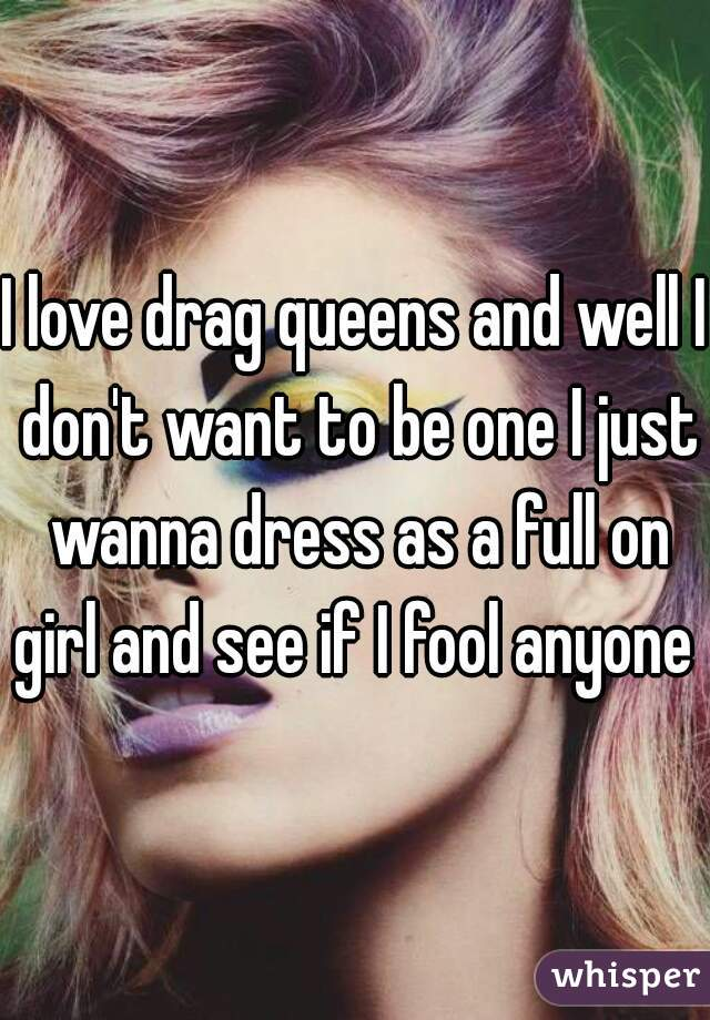 I love drag queens and well I don't want to be one I just wanna dress as a full on girl and see if I fool anyone