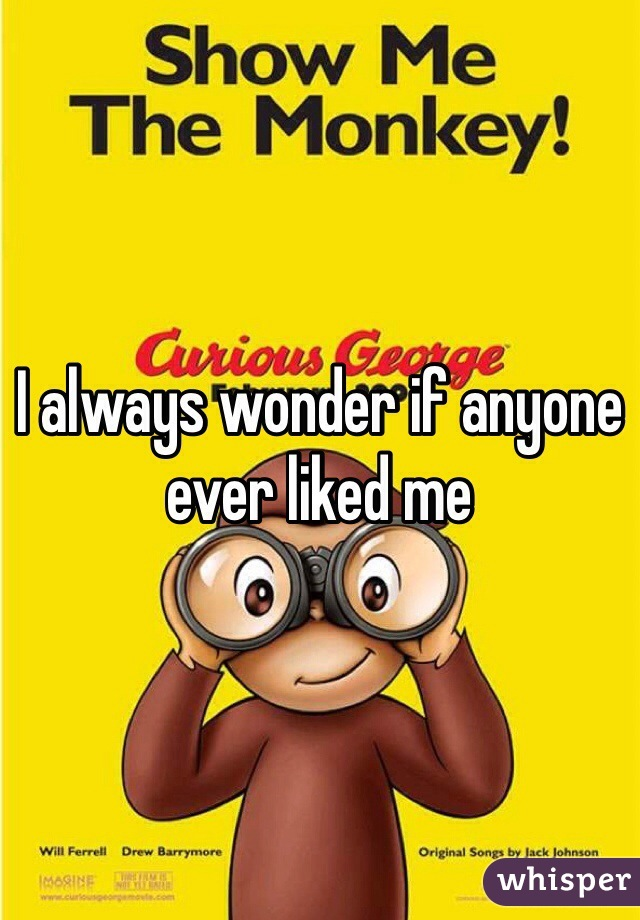 I always wonder if anyone ever liked me