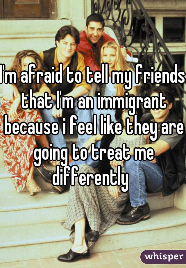 I'm afraid to tell my friends that I'm an immigrant because i feel like they are going to treat me differently