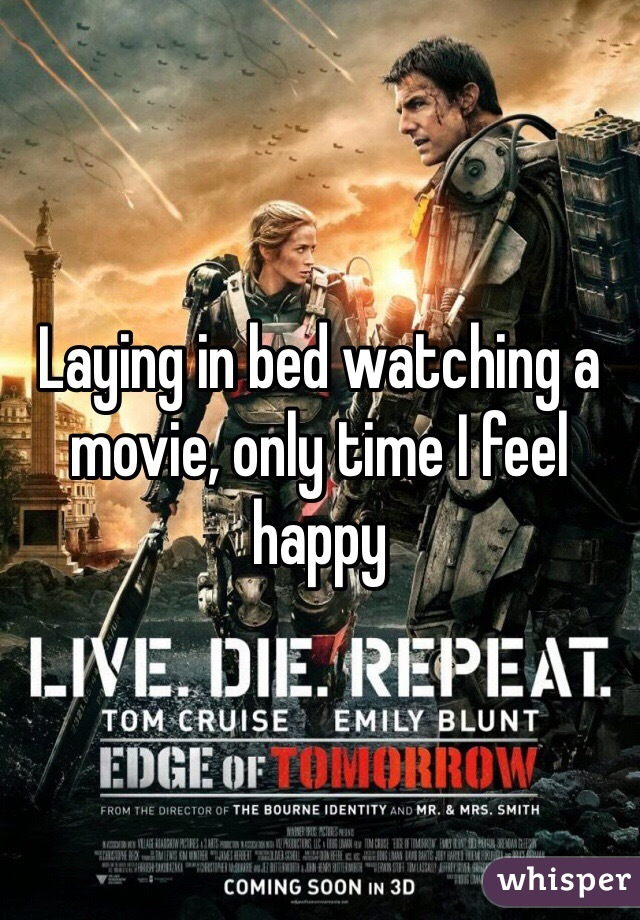 Laying in bed watching a movie, only time I feel happy