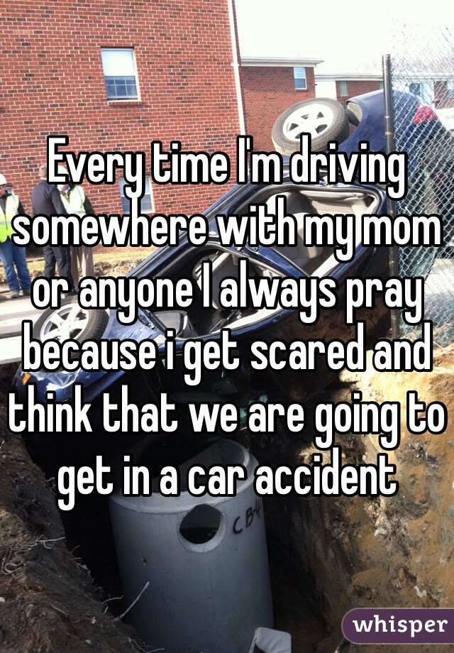 Every time I'm driving somewhere with my mom or anyone I always pray because i get scared and think that we are going to get in a car accident