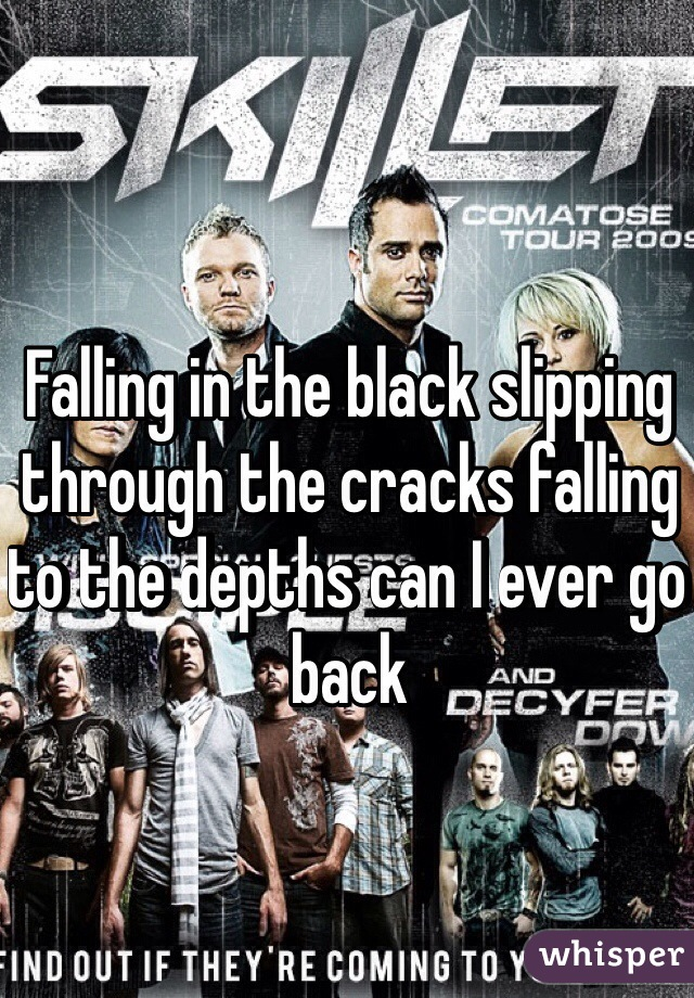 Falling in the black slipping through the cracks falling to the depths can I ever go back