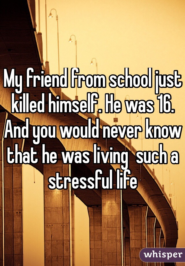 My friend from school just killed himself. He was 16. And you would never know that he was living  such a stressful life