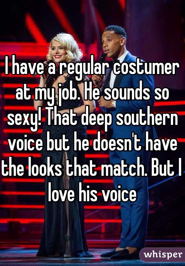 I have a regular costumer at my job. He sounds so sexy! That deep southern voice but he doesn't have the looks that match. But I love his voice