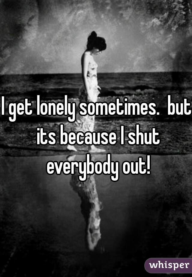 I get lonely sometimes.  but its because I shut everybody out!