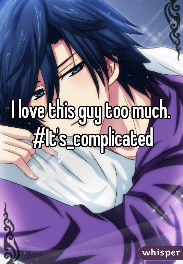 I love this guy too much. #It's_complicated