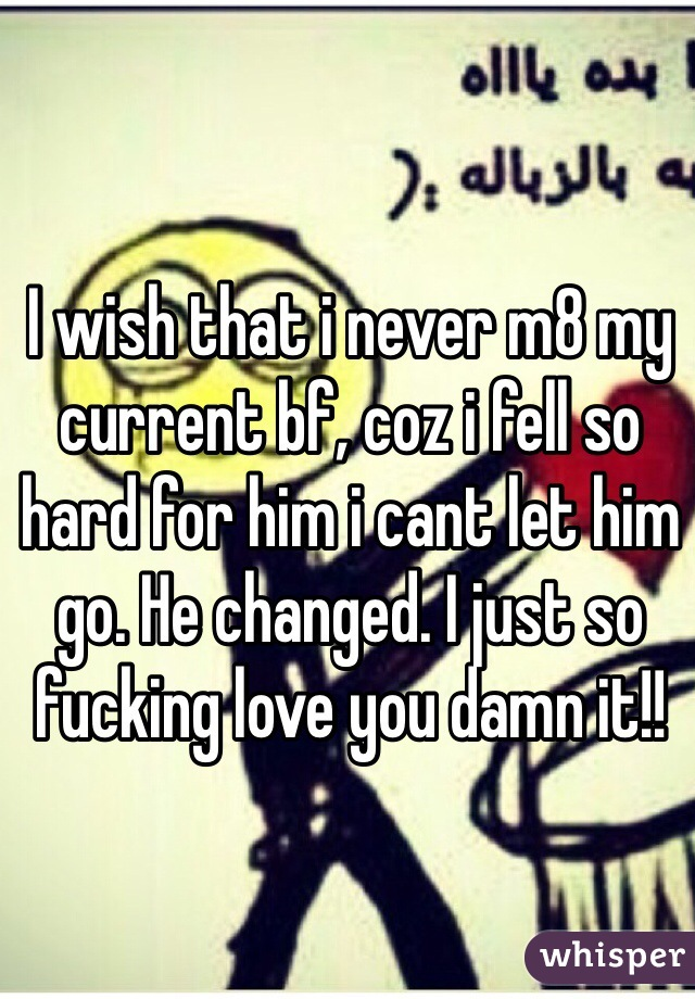 I wish that i never m8 my current bf, coz i fell so hard for him i cant let him go. He changed. I just so fucking love you damn it!!