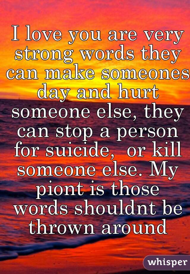 I love you are very strong words they can make someones day and hurt someone else, they can stop a person for suicide,  or kill someone else. My piont is those words shouldnt be thrown around