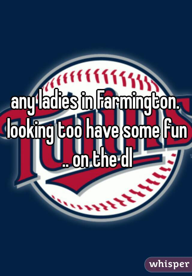 any ladies in Farmington. looking too have some fun .. on the dl