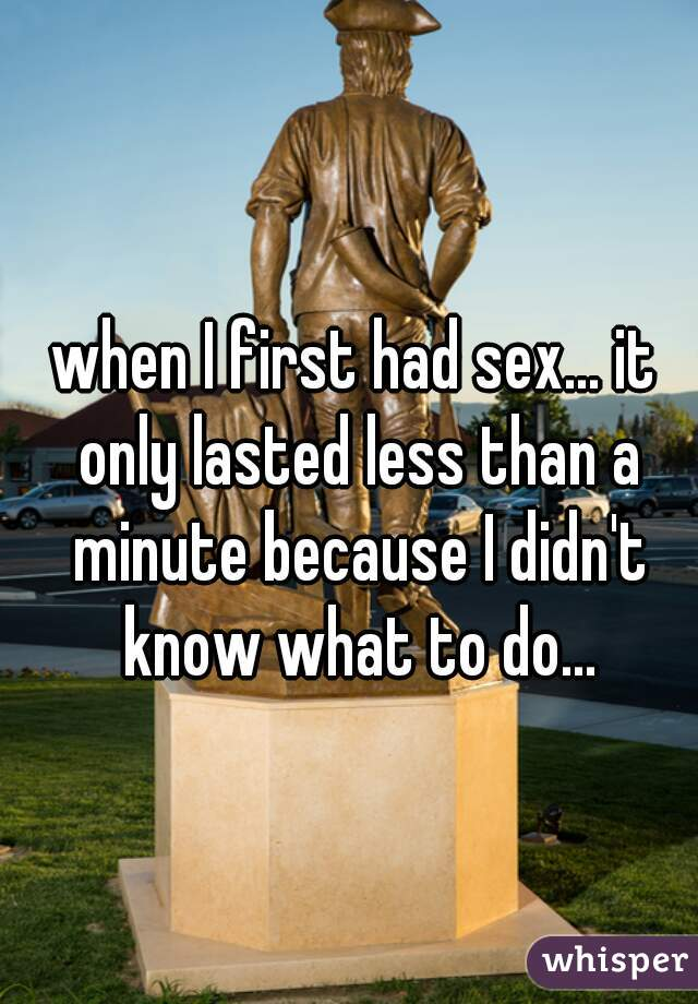 when I first had sex... it only lasted less than a minute because I didn't know what to do...